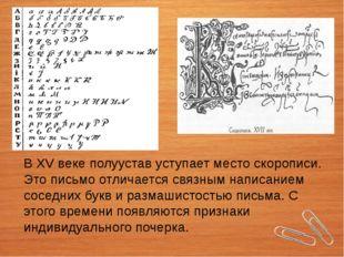В XV веке полуустав уступает место скорописи. Это письмо отличается связным н