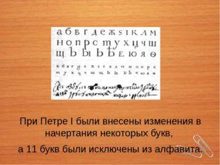 При Петре I были внесены изменения в начертания некоторых букв, а 11 букв был