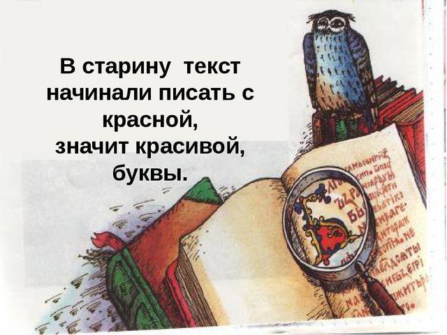 В старину текст начинали писать с красной, значит красивой, буквы.