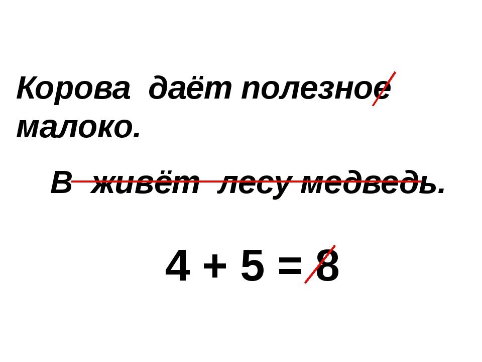 Корова даёт полезное малоко. В живёт лесу медведь. 4 + 5 = 8