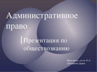 Административное право Презентация по обществознанию Выполнила: уч-ся 10 А Дм