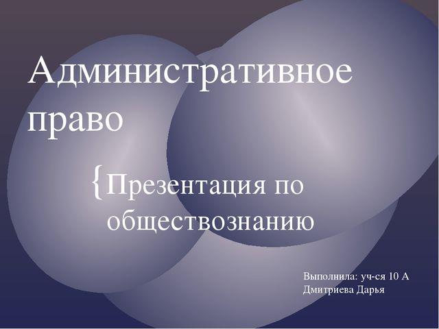 Административное право Презентация по обществознанию Выполнила: уч-ся 10 А Дм...