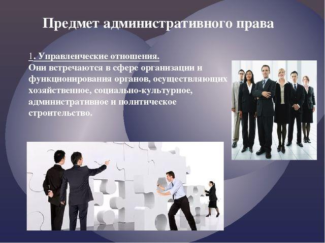1. Управленческие отношения. Они встречаются в сфере организации и функционир...
