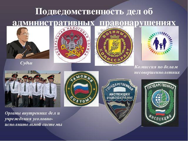 Подведомственность дел об административных правонарушениях Судьи Комиссия по...