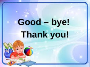 Good – bye! Thank you!