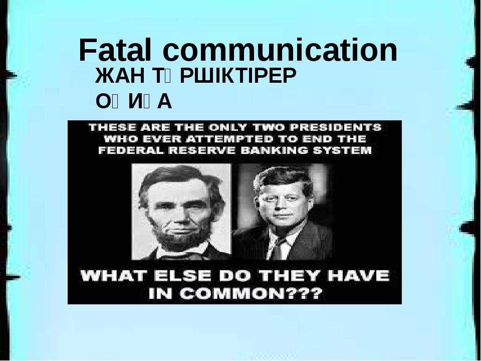 ЖАН ТҮРШІКТІРЕР ОҚИҒА Fatal communication