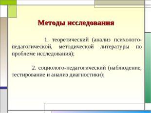 Методы исследования 1. теоретический (анализ психолого-педагогической, метод