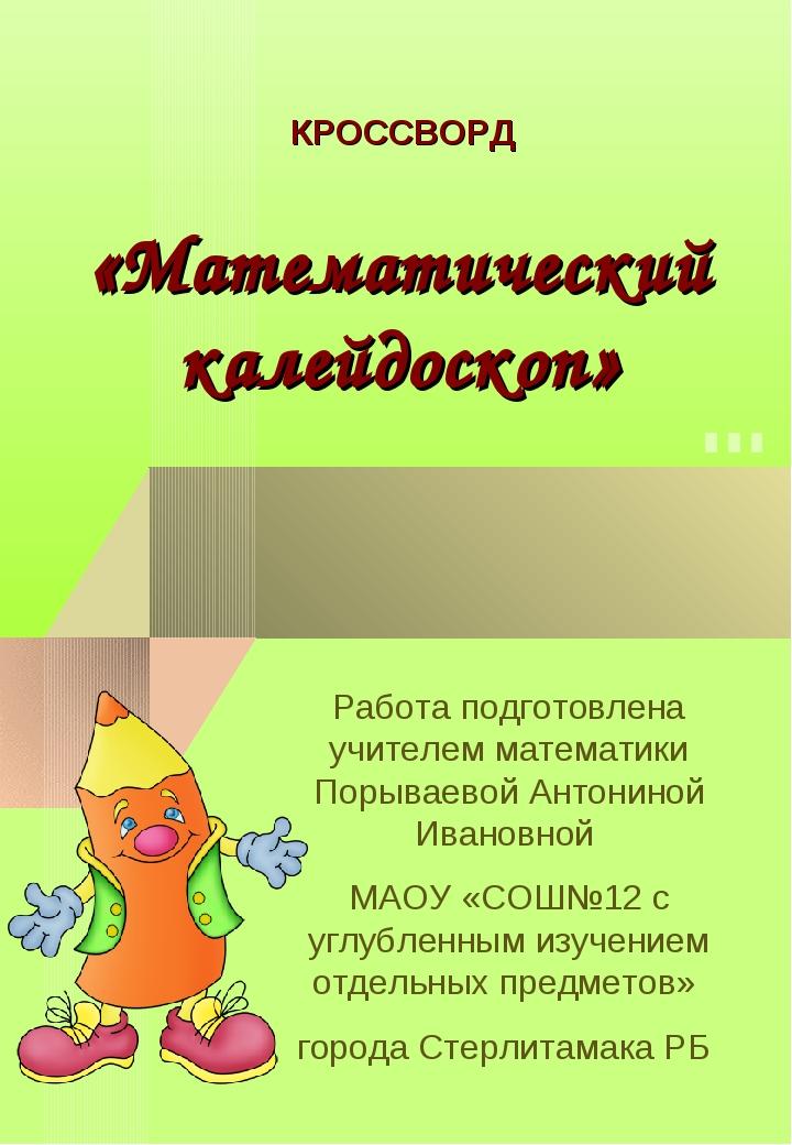 КРОССВОРД «Математический калейдоскоп» Работа подготовлена учителем математи...