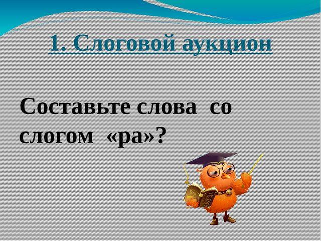 1. Слоговой аукцион Составьте слова со слогом «ра»?