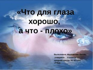 «Что для глаза хорошо, а что - плохо» Выполнила: Молчанова Лилия, учащаяся 9