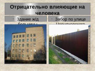 Отрицательно влияющие на человека Здание ж/д больницы Забор по улице Черняхов