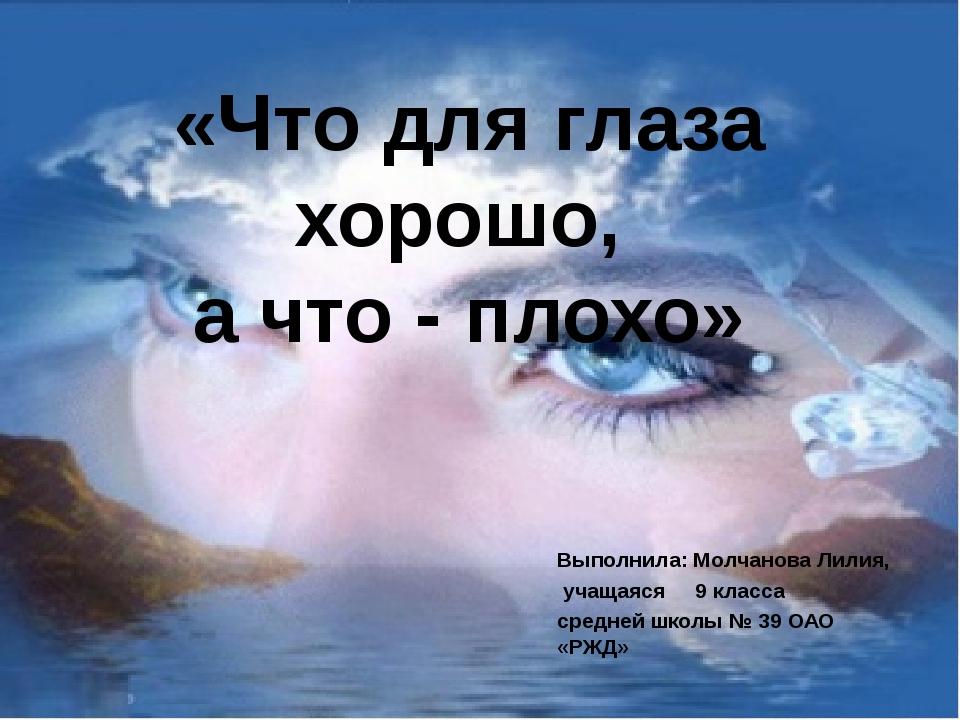 «Что для глаза хорошо, а что - плохо» Выполнила: Молчанова Лилия, учащаяся 9...