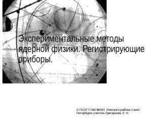 Экспериментальные методы ядерной физики. Регистрирующие приборы. © ГБОУ СОШ №