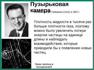 Пузырьковая камера Изобретена Д. Глейзером (США) в 1952 г. Треки частиц в пуз