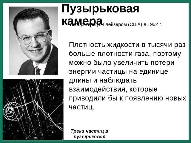 Пузырьковая камера Изобретена Д. Глейзером (США) в 1952 г. Треки частиц в пуз...