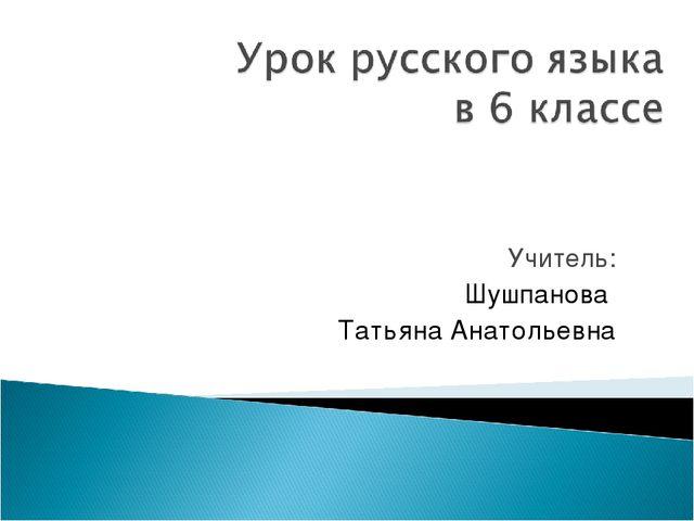 Учитель: Шушпанова Татьяна Анатольевна