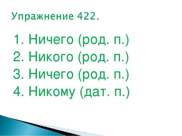 1. Ничего (род. п.) 2. Никого (род. п.) 3. Ничего (род. п.) 4. Никому (дат. п.)