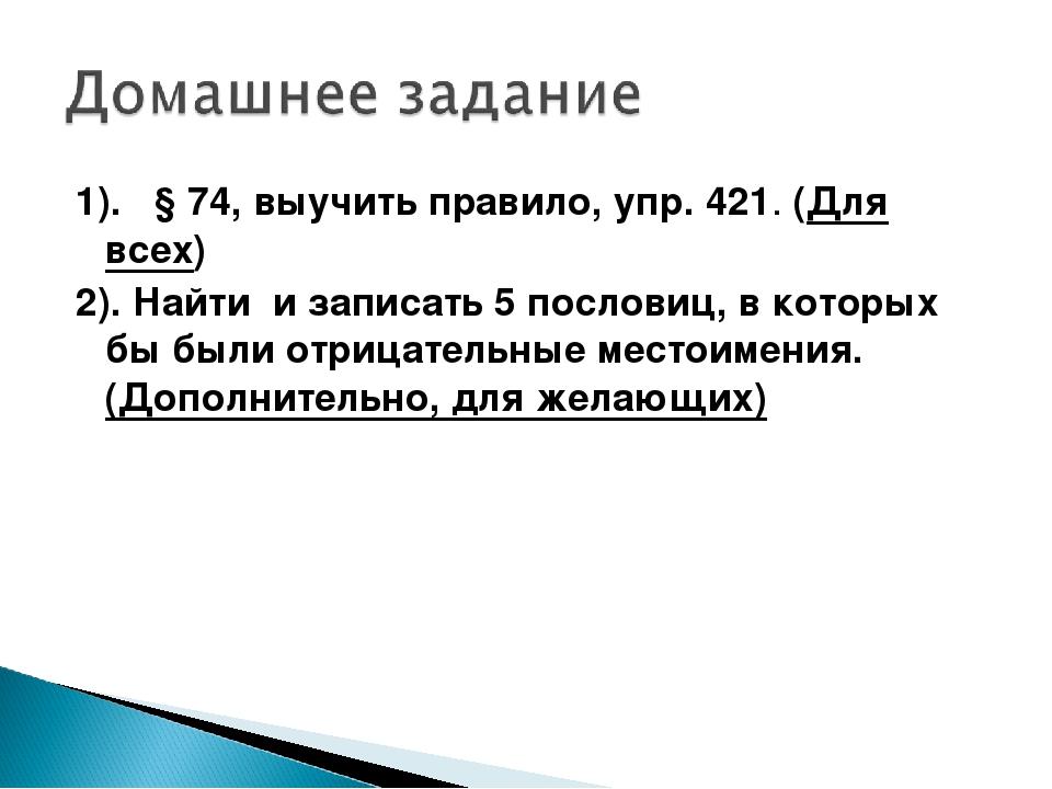 1). § 74, выучить правило, упр. 421. (Для всех) 2). Найти и записать 5 послов...