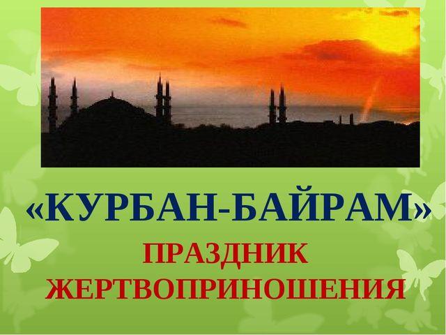«КУРБАН-БАЙРАМ» ПРАЗДНИК ЖЕРТВОПРИНОШЕНИЯ