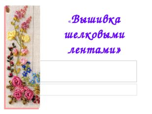 «Вышивка шелковыми лентами»