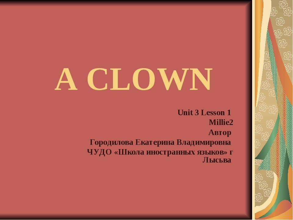 A CLOWN Unit 3 Lesson 1 Millie2 Автор Городилова Екатерина Владимировна ЧУДО...