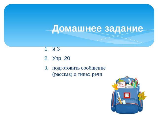§ 3 Упр. 20 подготовить сообщение (рассказ) о типах речи Домашнее задание