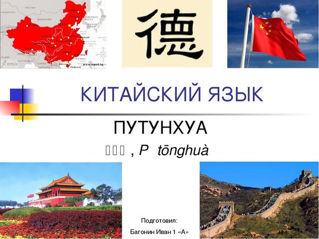 КИТАЙСКИЙ ЯЗЫК ПУТУНХУА 普通话, Pǔtōnghuà Подготовил: Багонин Иван 1 «А»