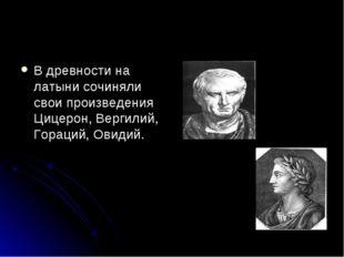В древности на латыни сочиняли свои произведения Цицерон, Вергилий, Гораций,