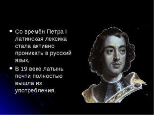 Со времён Петра I латинская лексика стала активно проникать в русский язык. В