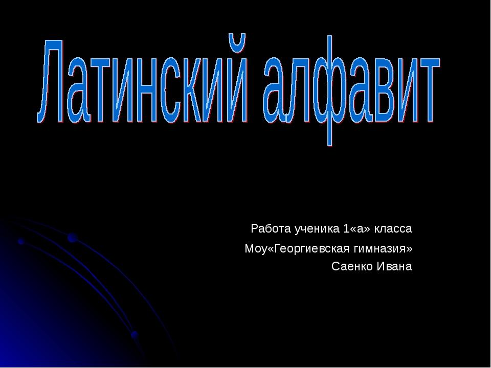 Работа ученика 1«а» класса Моу«Георгиевская гимназия» Саенко Ивана