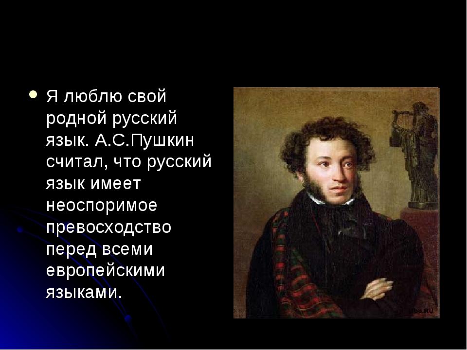 Я люблю свой родной русский язык. А.С.Пушкин считал, что русский язык имеет н...