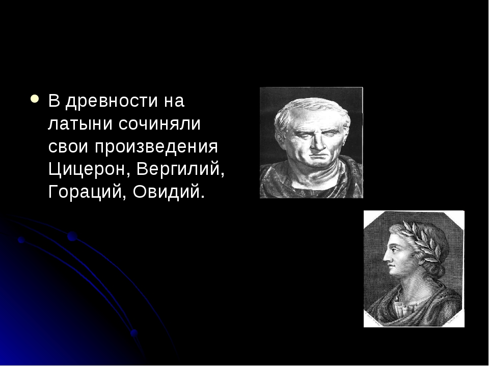 В древности на латыни сочиняли свои произведения Цицерон, Вергилий, Гораций,...