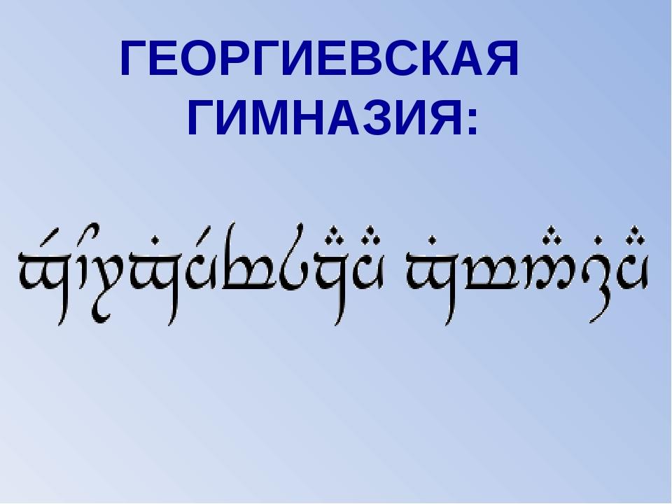 ГЕОРГИЕВСКАЯ ГИМНАЗИЯ:
