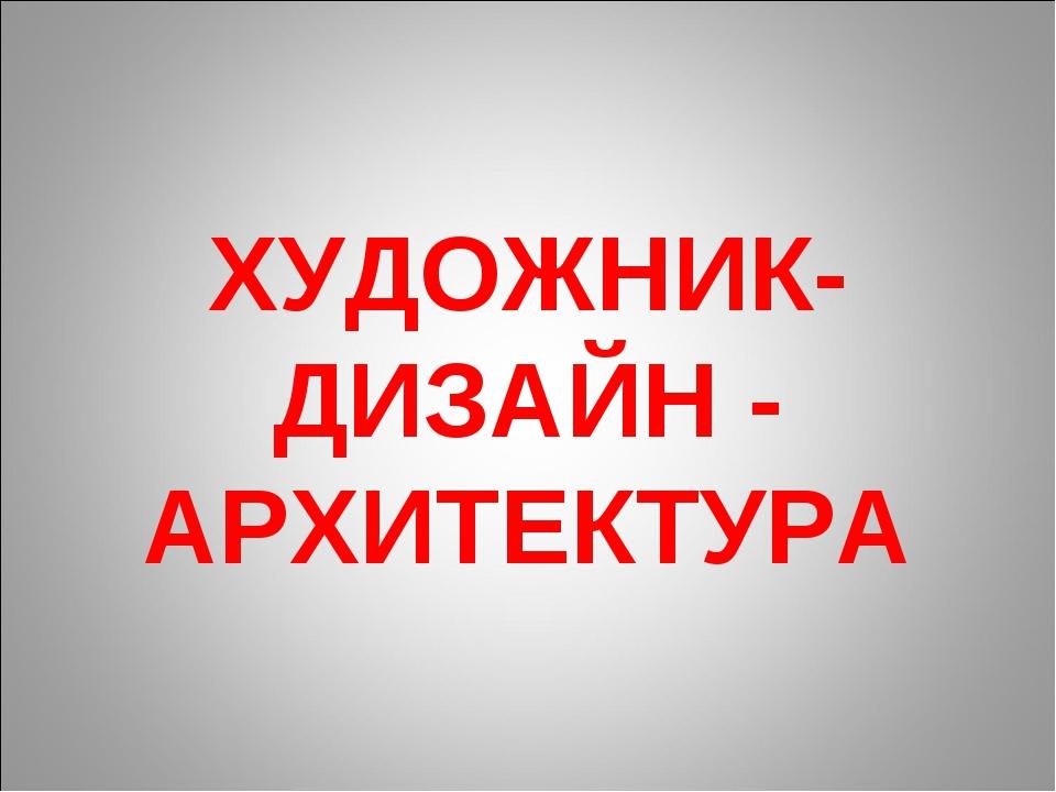 ХУДОЖНИК- ДИЗАЙН - АРХИТЕКТУРА