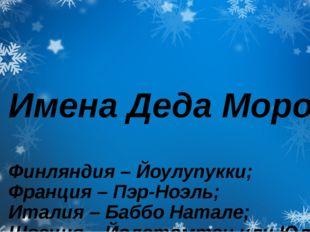 Имена Деда Мороза Финляндия – Йоулупукки; Франция – Пэр-Ноэль; Италия – Баббо