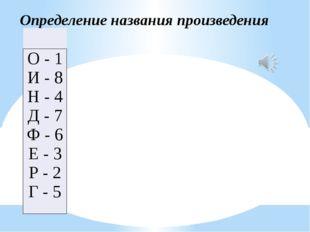 Определение названия произведения  О - 1 И - 8 Н - 4 Д - 7 Ф - 6 Е - 3 Р -
