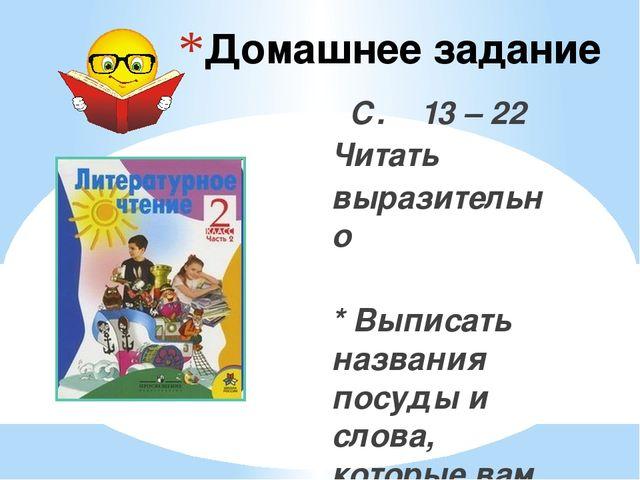 Домашнее задание С. 13 – 22 Читать выразительно * Выписать названия посуды и...