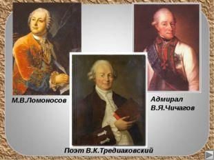 М.В.Ломоносов Адмирал В.Я.Чичагов Поэт В.К.Тредиаковский