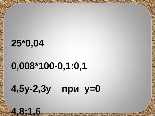 25*0,04  0,008*100-0,1:0,1  4,5y-2,3y при y=0 4,8:1,6