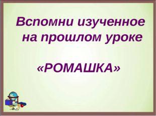 Вспомни изученное на прошлом уроке «РОМАШКА»