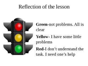 Reflection of the lesson Green-not problems. All is clear Yellow- I have some