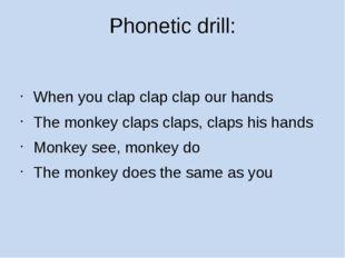 Phonetic drill: When you clap clap clap our hands The monkey claps claps, cla