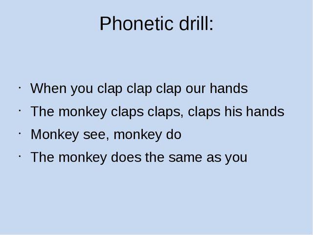 Phonetic drill: When you clap clap clap our hands The monkey claps claps, cla...