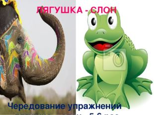 ЛЯГУШКА - СЛОН Чередование упражнений «лягушка – слон» 5-6 раз