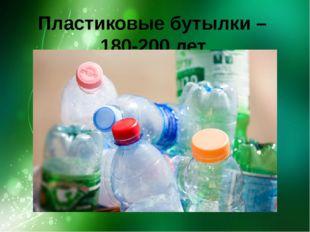 Пластиковые бутылки – 180-200 лет.