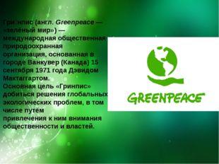 Гри́нпис(англ.Greenpeace— «зелёныймир»)—международнаяобщественная приро