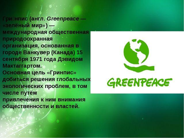 Гри́нпис(англ.Greenpeace— «зелёныймир»)—международнаяобщественная приро...