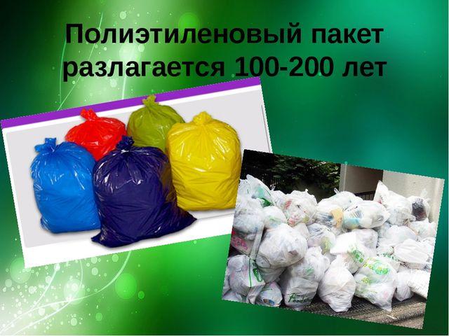 Полиэтиленовый пакет разлагается 100-200 лет