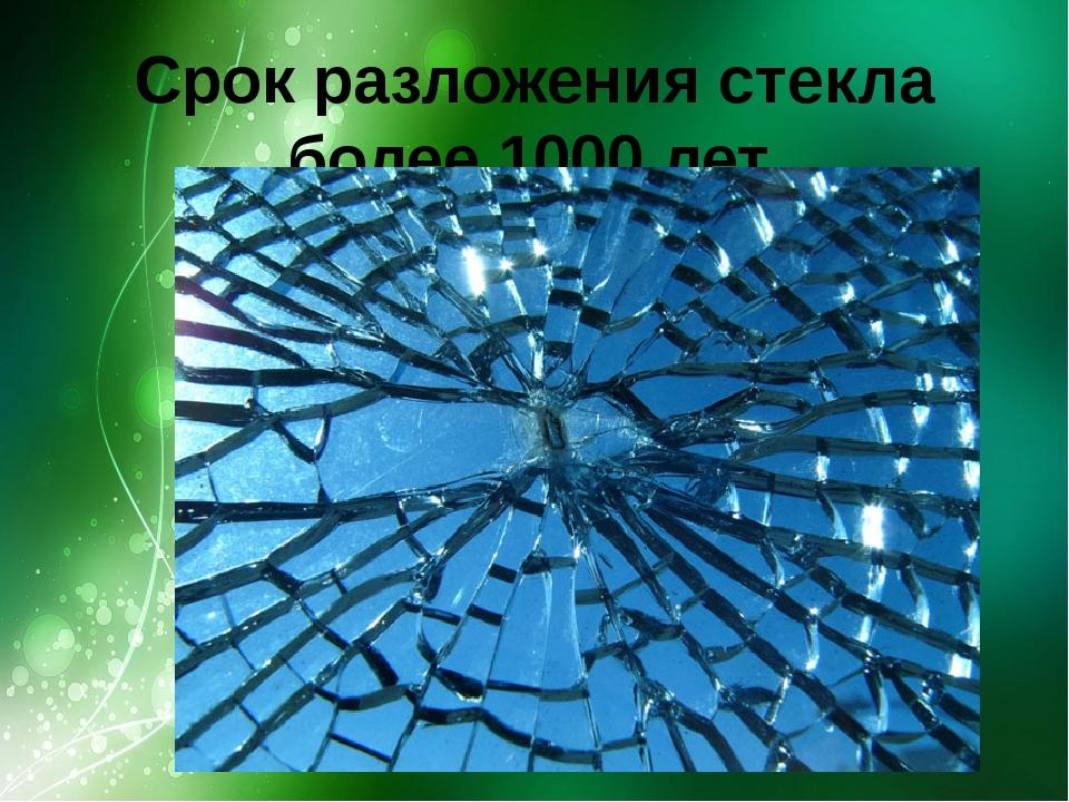 Срок разложения стекла более 1000 лет.