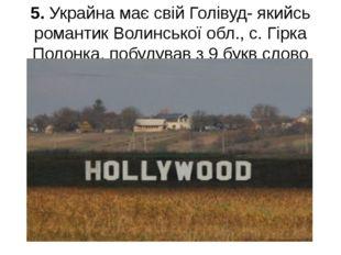 5. Украйна має свій Голівуд- якийсь романтик Волинської обл., с. Гірка Полонк